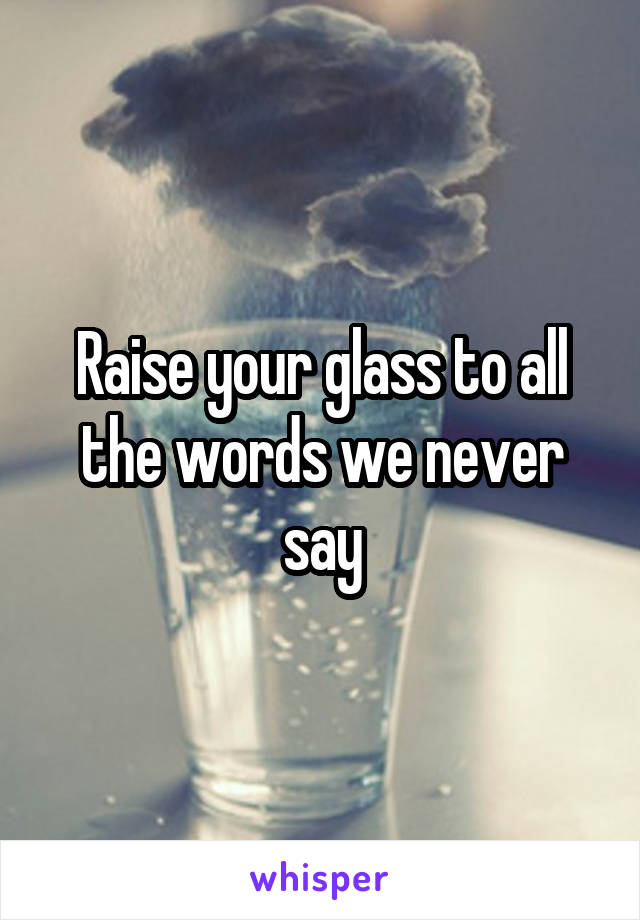 Raise your glass to all the words we never say