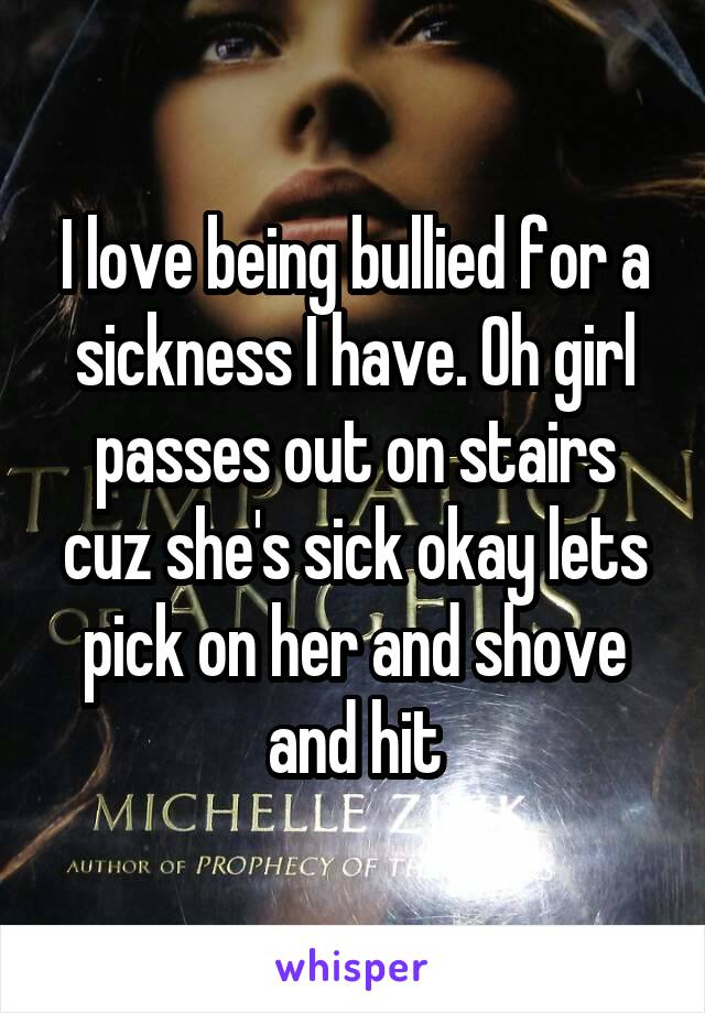 I love being bullied for a sickness I have. Oh girl passes out on stairs cuz she's sick okay lets pick on her and shove and hit
