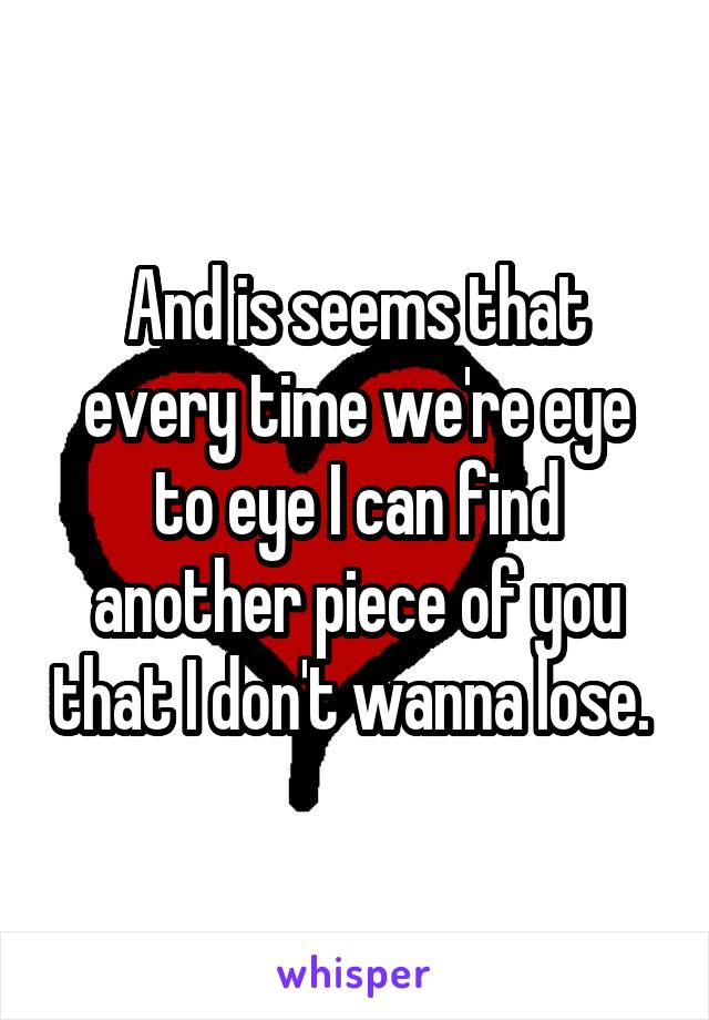 And is seems that every time we're eye to eye I can find another piece of you that I don't wanna lose.
