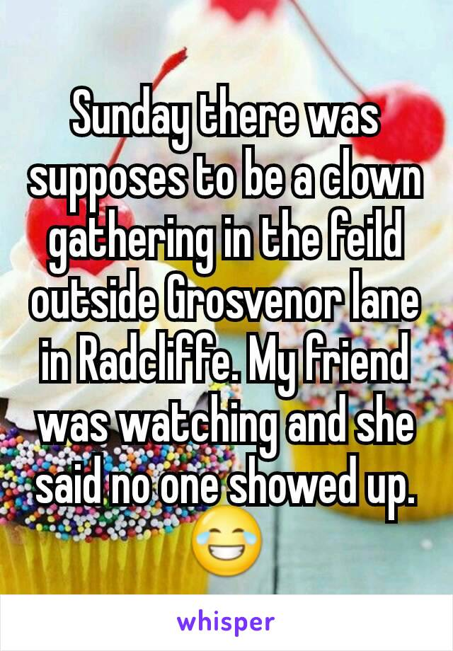 Sunday there was supposes to be a clown gathering in the feild outside Grosvenor lane in Radcliffe. My friend was watching and she said no one showed up.😂