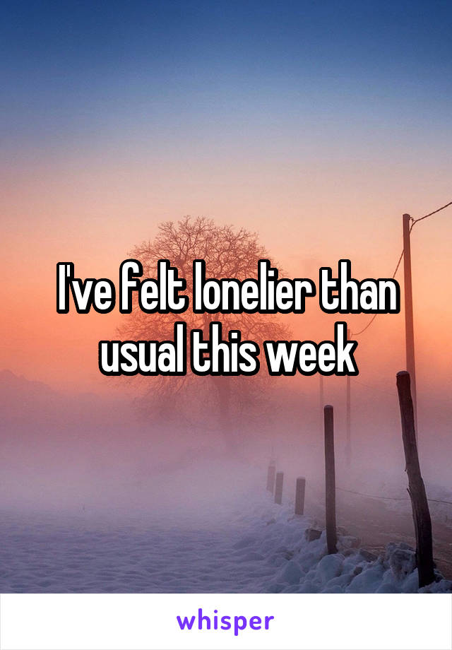 I've felt lonelier than usual this week