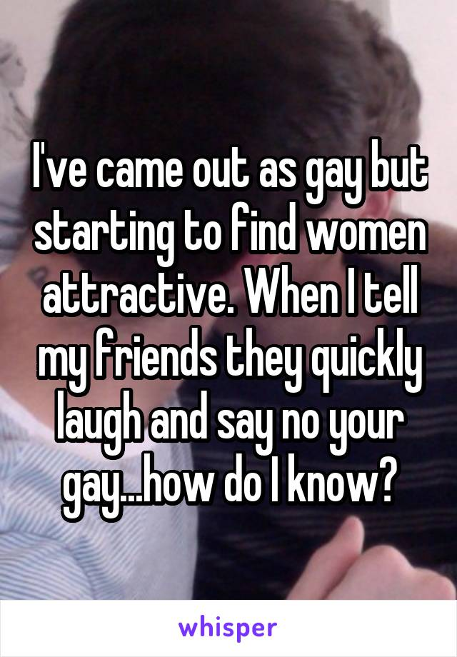 I've came out as gay but starting to find women attractive. When I tell my friends they quickly laugh and say no your gay...how do I know?