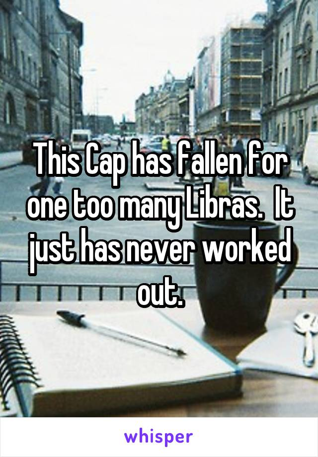 This Cap has fallen for one too many Libras.  It just has never worked out.