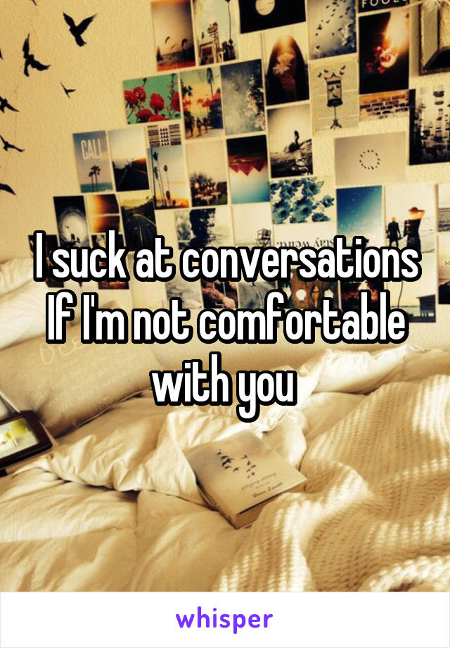 I suck at conversations If I'm not comfortable with you