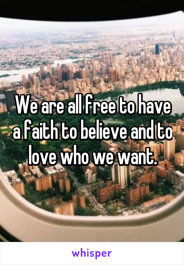 We are all free to have a faith to believe and to love who we want.