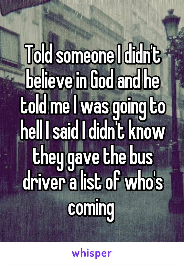 Told someone I didn't believe in God and he told me I was going to hell I said I didn't know they gave the bus driver a list of who's coming