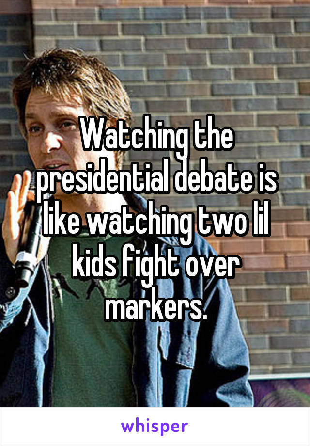 Watching the presidential debate is like watching two lil kids fight over markers.