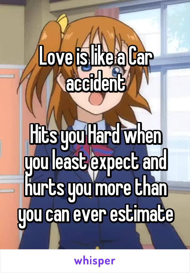 Love is like a Car accident  Hits you Hard when you least expect and hurts you more than you can ever estimate