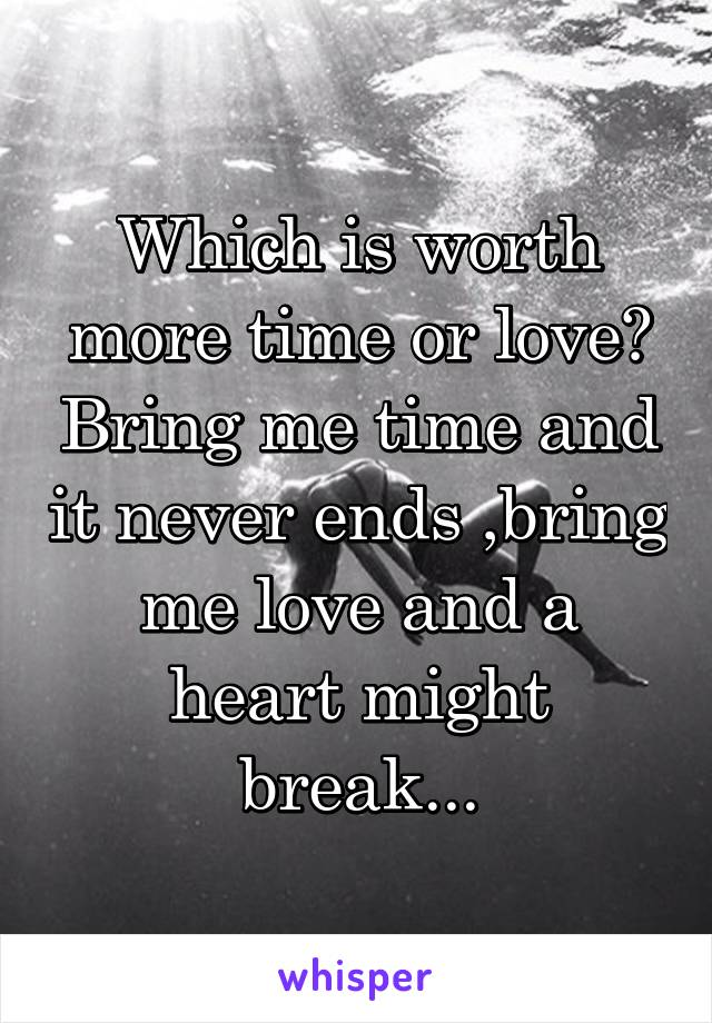 Which is worth more time or love? Bring me time and it never ends ,bring me love and a heart might break...