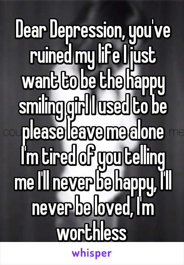 Dear Depression, you've ruined my life I just want to be the happy smiling girl I used to be please leave me alone I'm tired of you telling me I'll never be happy, I'll never be loved, I'm worthless