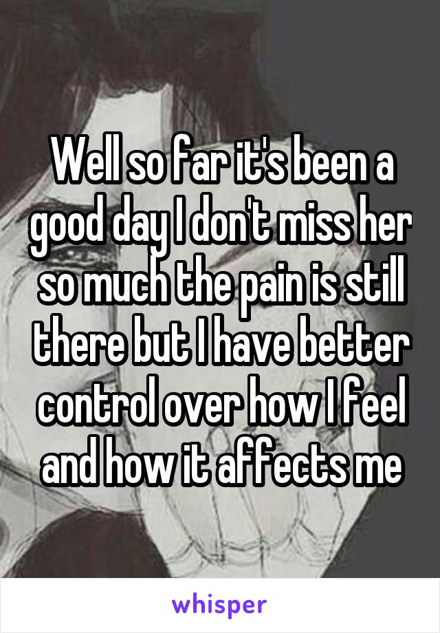 Well so far it's been a good day I don't miss her so much the pain is still there but I have better control over how I feel and how it affects me