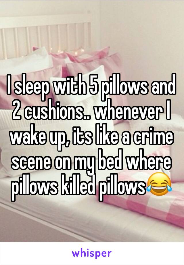 I sleep with 5 pillows and 2 cushions.. whenever I wake up, its like a crime scene on my bed where pillows killed pillows😂