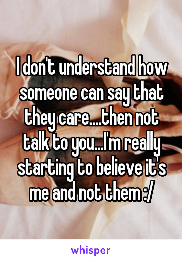 I don't understand how someone can say that they care....then not talk to you...I'm really starting to believe it's me and not them :/
