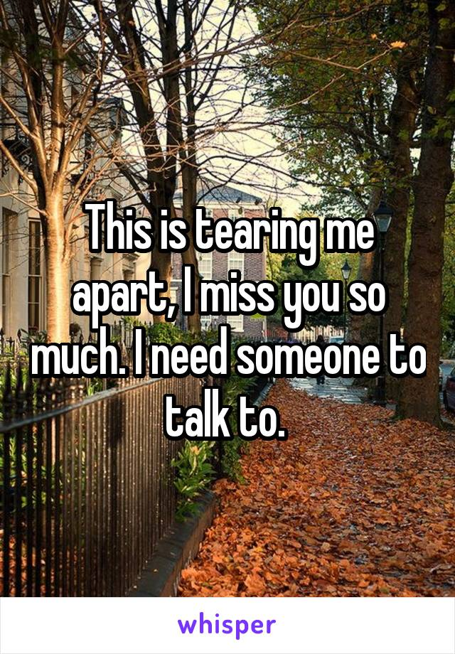 This is tearing me apart, I miss you so much. I need someone to talk to.