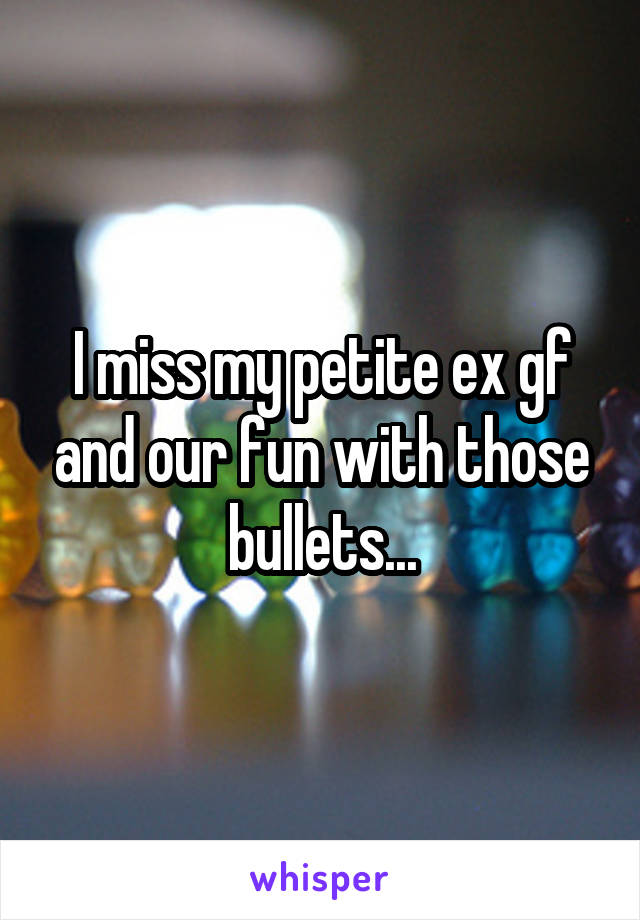 I miss my petite ex gf and our fun with those bullets...