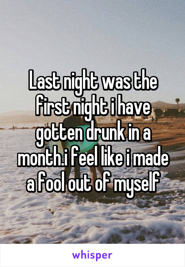 Last night was the first night i have gotten drunk in a month.i feel like i made a fool out of myself