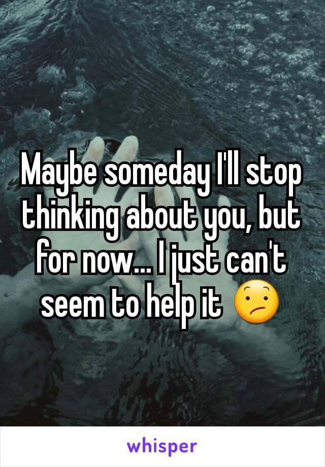 Maybe someday I'll stop thinking about you, but for now... I just can't seem to help it 😕