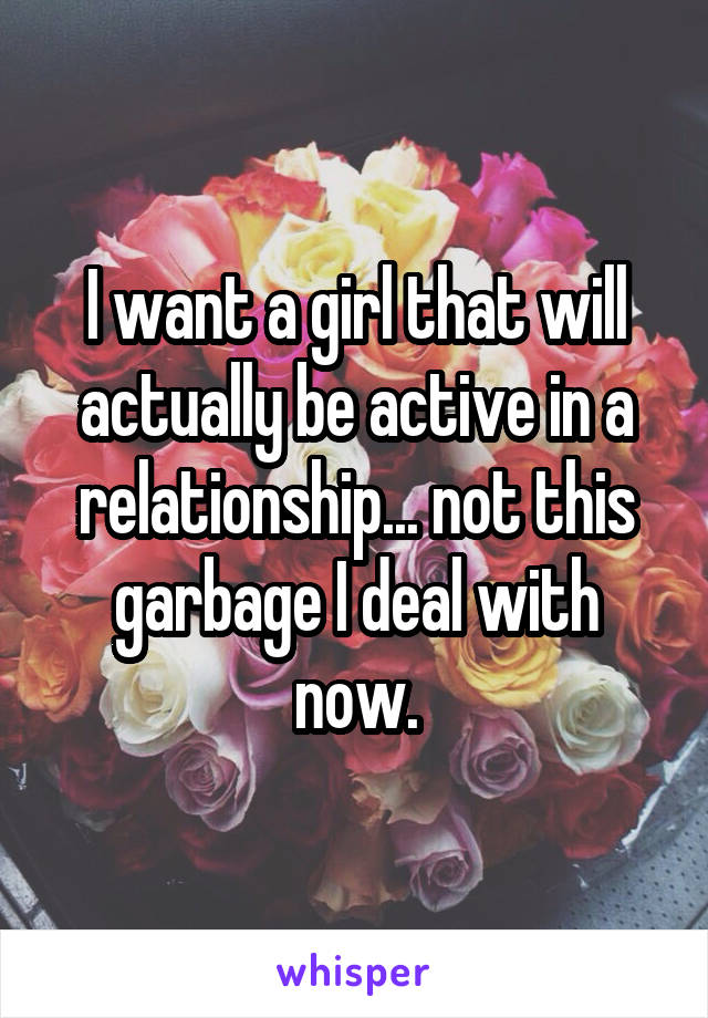 I want a girl that will actually be active in a relationship... not this garbage I deal with now.