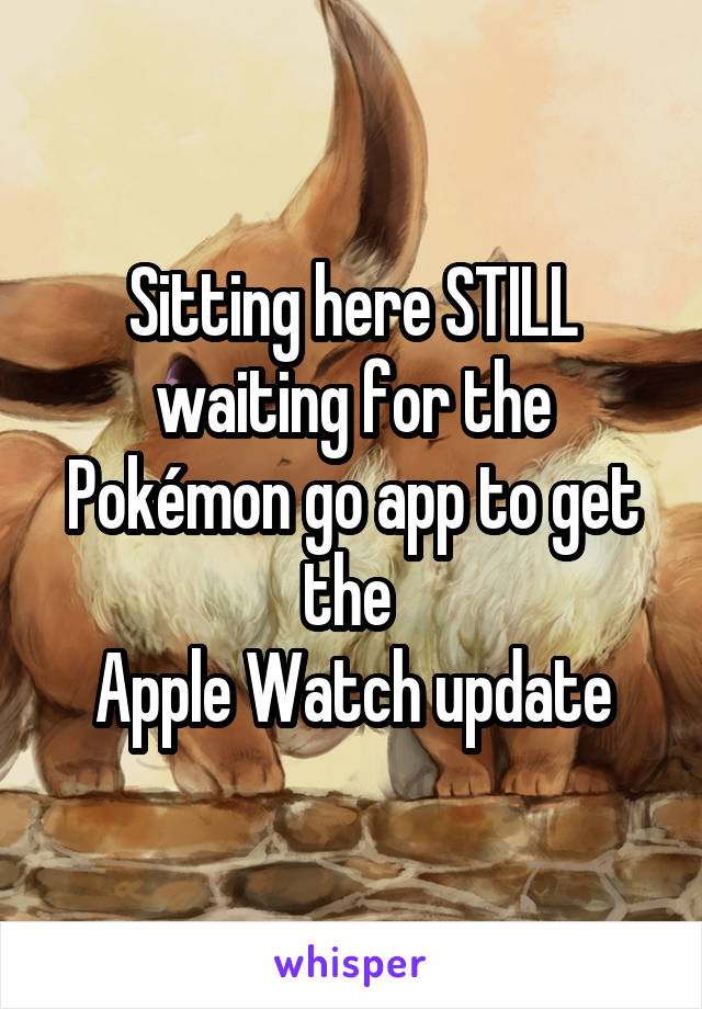 Sitting here STILL waiting for the Pokémon go app to get the  Apple Watch update