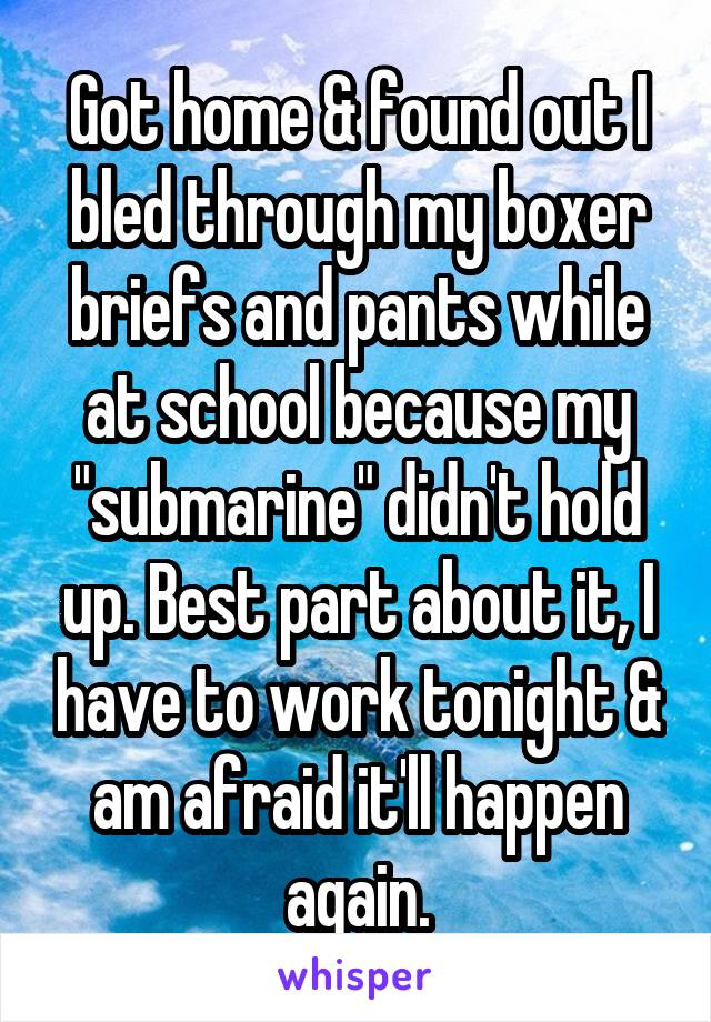 """Got home & found out I bled through my boxer briefs and pants while at school because my """"submarine"""" didn't hold up. Best part about it, I have to work tonight & am afraid it'll happen again."""