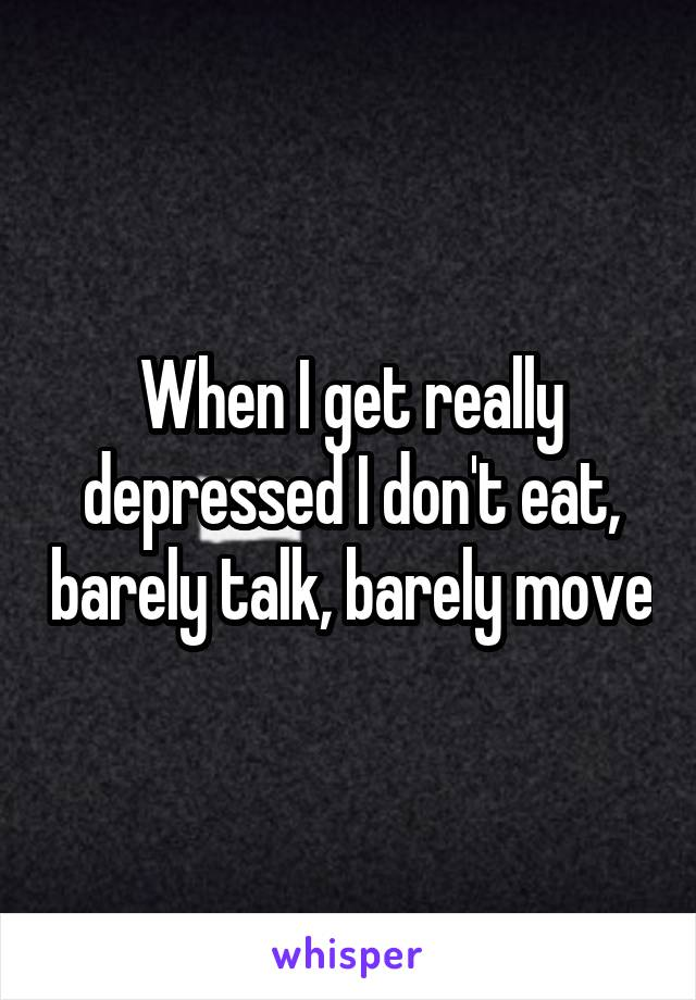 When I get really depressed I don't eat, barely talk, barely move