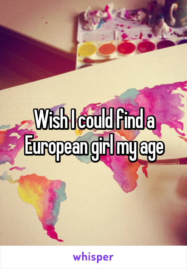 Wish I could find a European girl my age