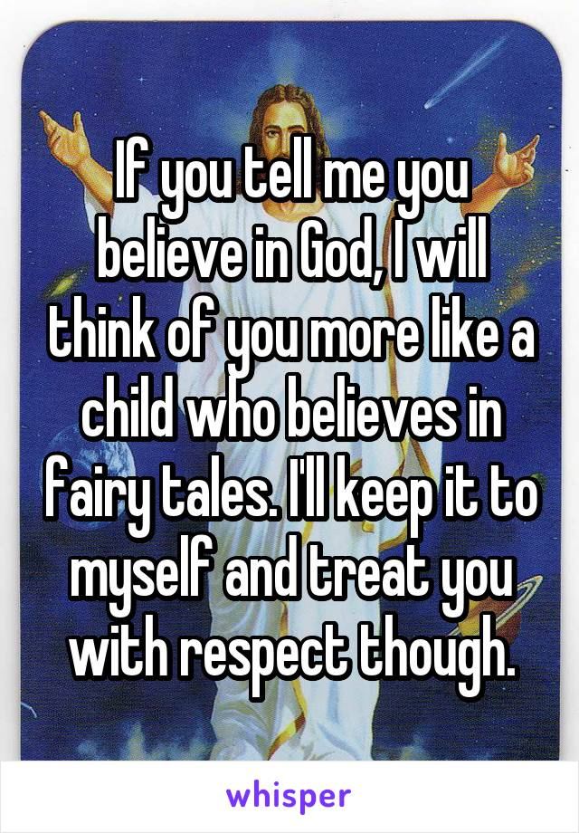 If you tell me you believe in God, I will think of you more like a child who believes in fairy tales. I'll keep it to myself and treat you with respect though.