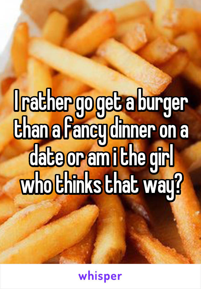 I rather go get a burger than a fancy dinner on a date or am i the girl who thinks that way?