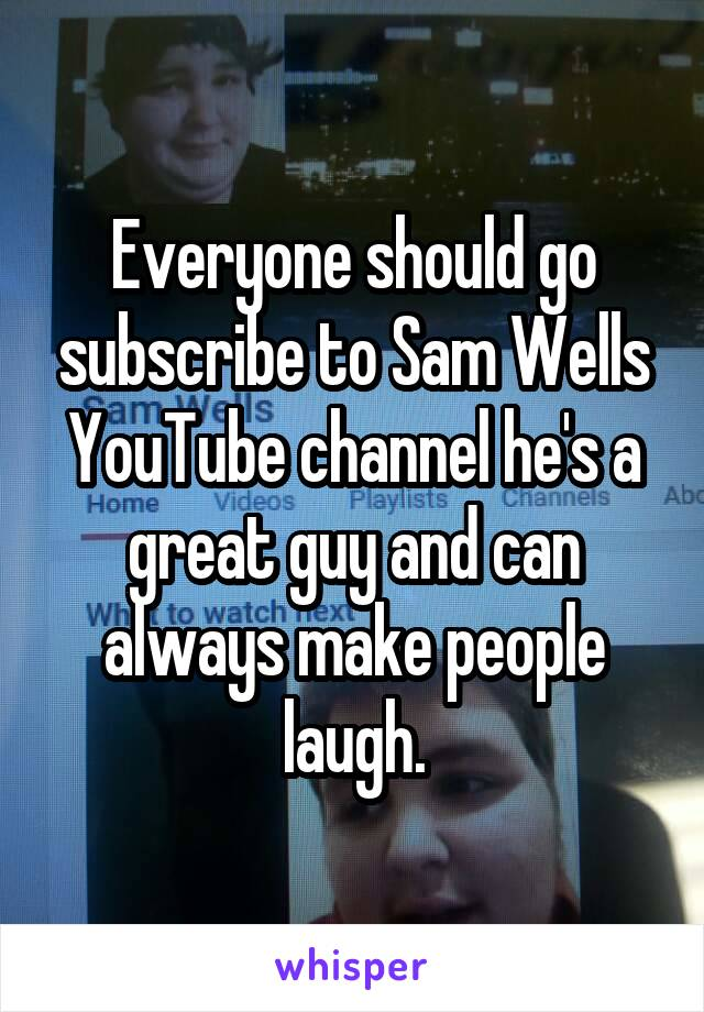 Everyone should go subscribe to Sam Wells YouTube channel he's a great guy and can always make people laugh.
