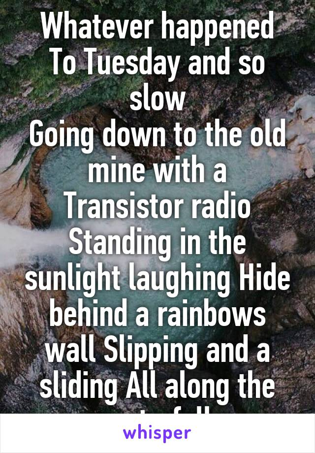 Whatever happened To Tuesday and so slow Going down to the old mine with a Transistor radio Standing in the sunlight laughing Hide behind a rainbows wall Slipping and a sliding All along the waterfall