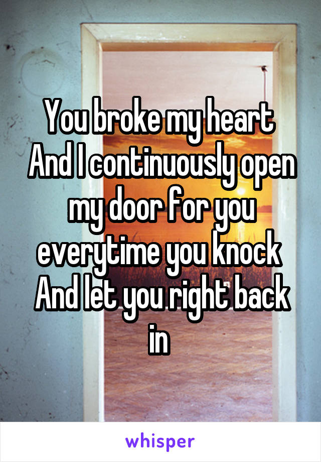 You broke my heart  And I continuously open my door for you everytime you knock  And let you right back in