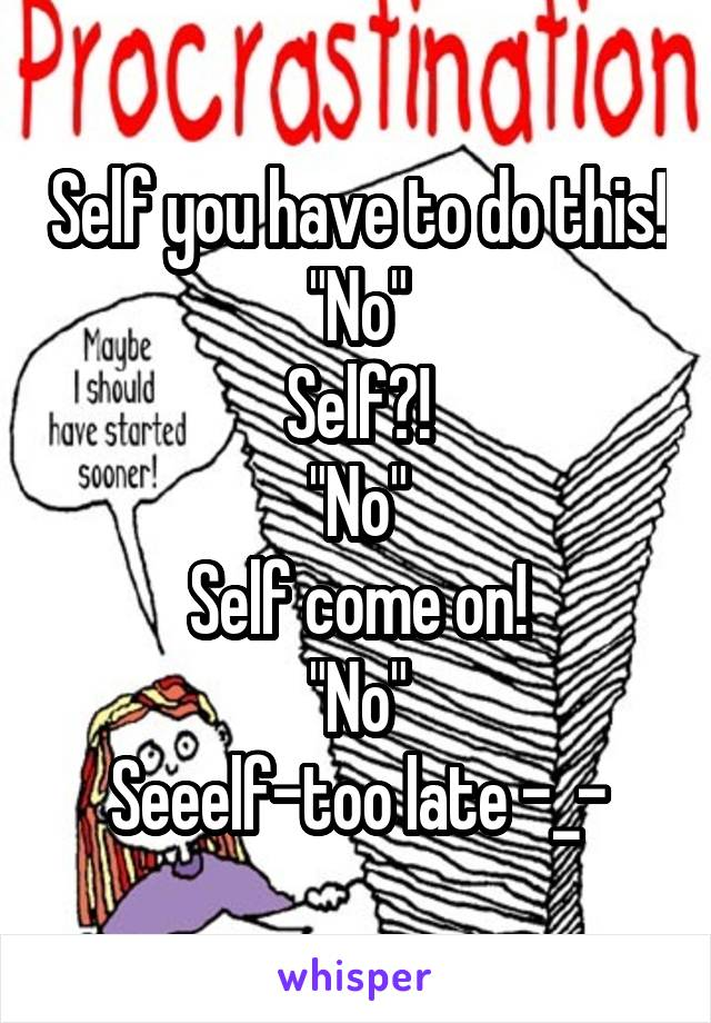 """Self you have to do this! """"No"""" Self?! """"No"""" Self come on! """"No"""" Seeelf-too late -_-"""