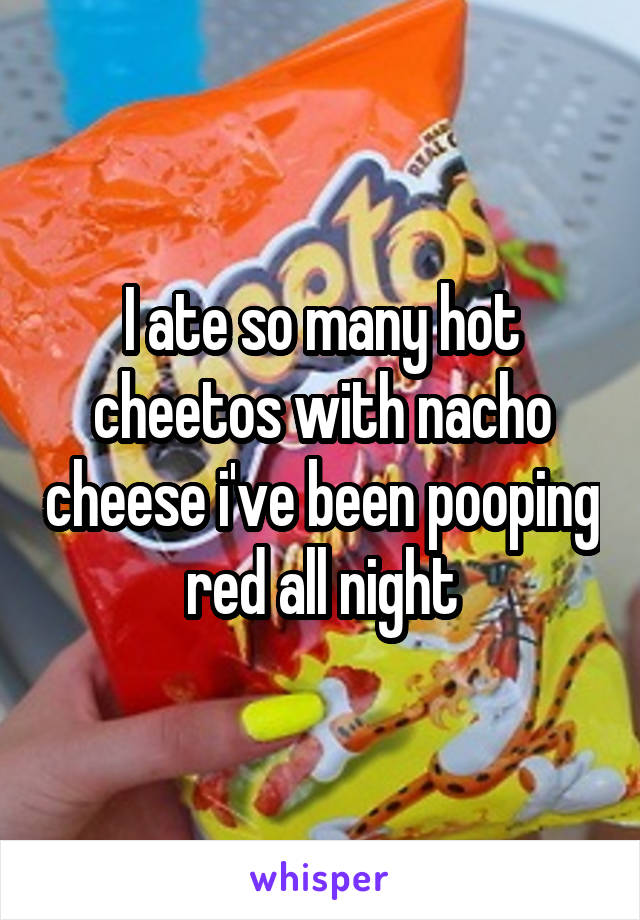 I ate so many hot cheetos with nacho cheese i've been pooping red all night