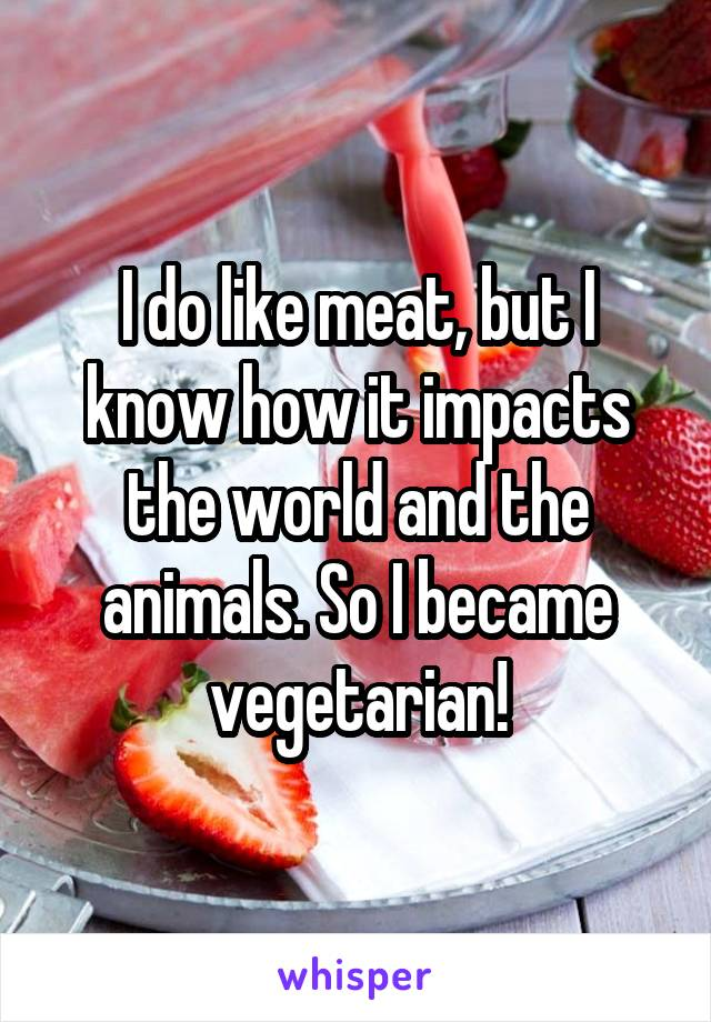 I do like meat, but I know how it impacts the world and the animals. So I became vegetarian!