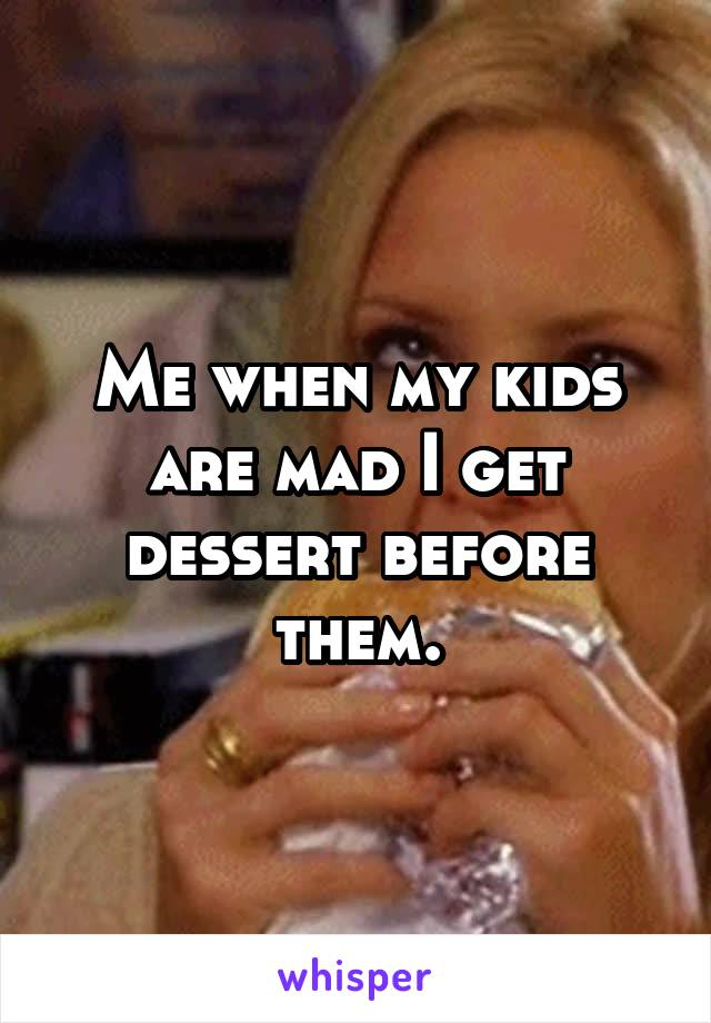 Me when my kids are mad I get dessert before them.