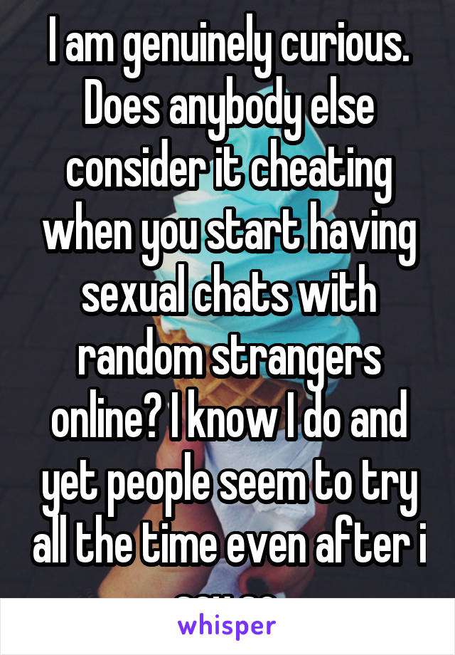 I am genuinely curious. Does anybody else consider it cheating when you start having sexual chats with random strangers online? I know I do and yet people seem to try all the time even after i say so.