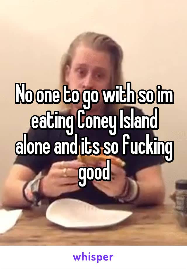 No one to go with so im eating Coney Island alone and its so fucking good
