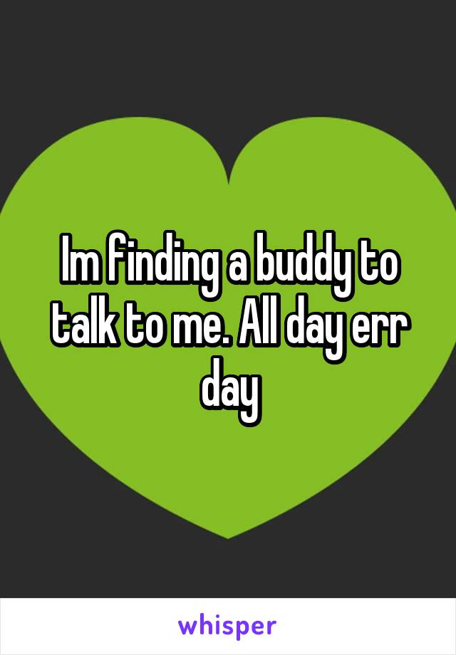 Im finding a buddy to talk to me. All day err day
