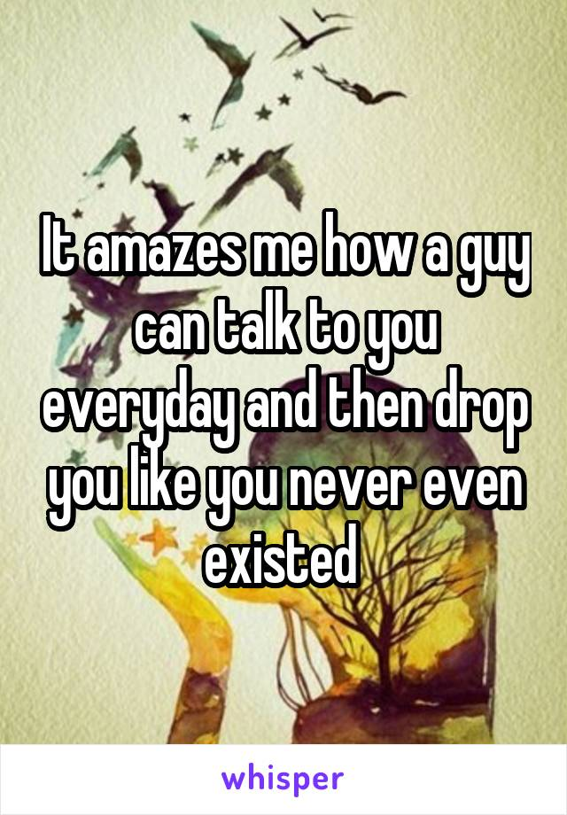 It amazes me how a guy can talk to you everyday and then drop you like you never even existed