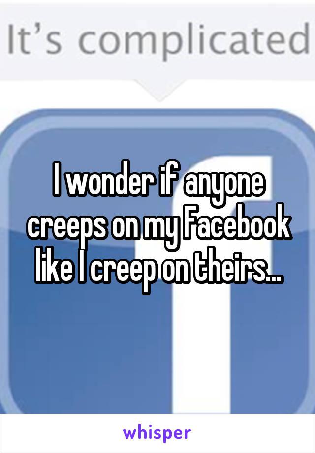 I wonder if anyone creeps on my Facebook like I creep on theirs...