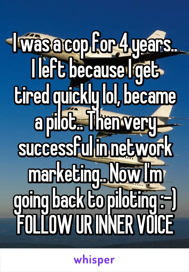 I was a cop for 4 years.. I left because I get tired quickly lol, became a pilot.. Then very successful in network marketing.. Now I'm going back to piloting :-) FOLLOW UR INNER VOICE