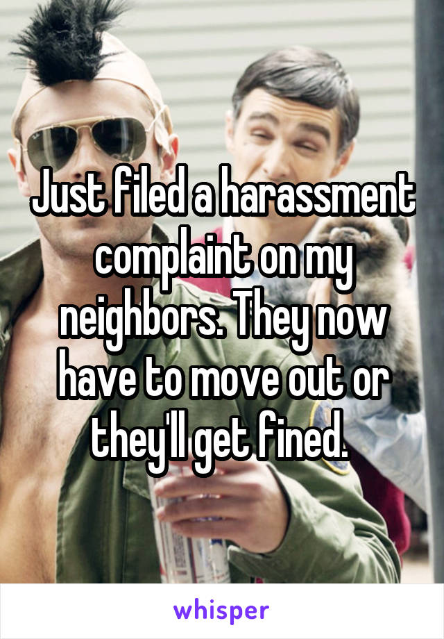 Just filed a harassment complaint on my neighbors. They now have to move out or they'll get fined.