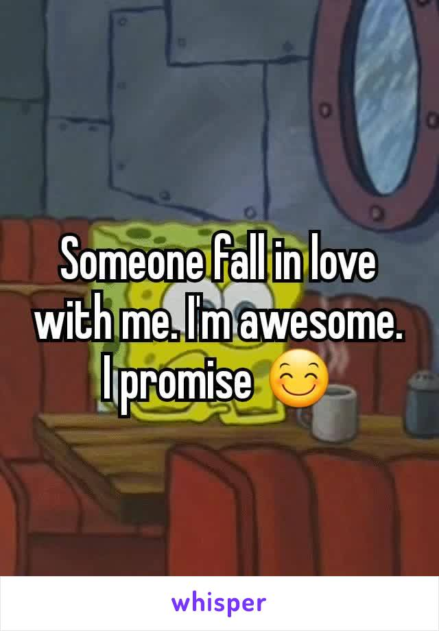 Someone fall in love with me. I'm awesome. I promise 😊