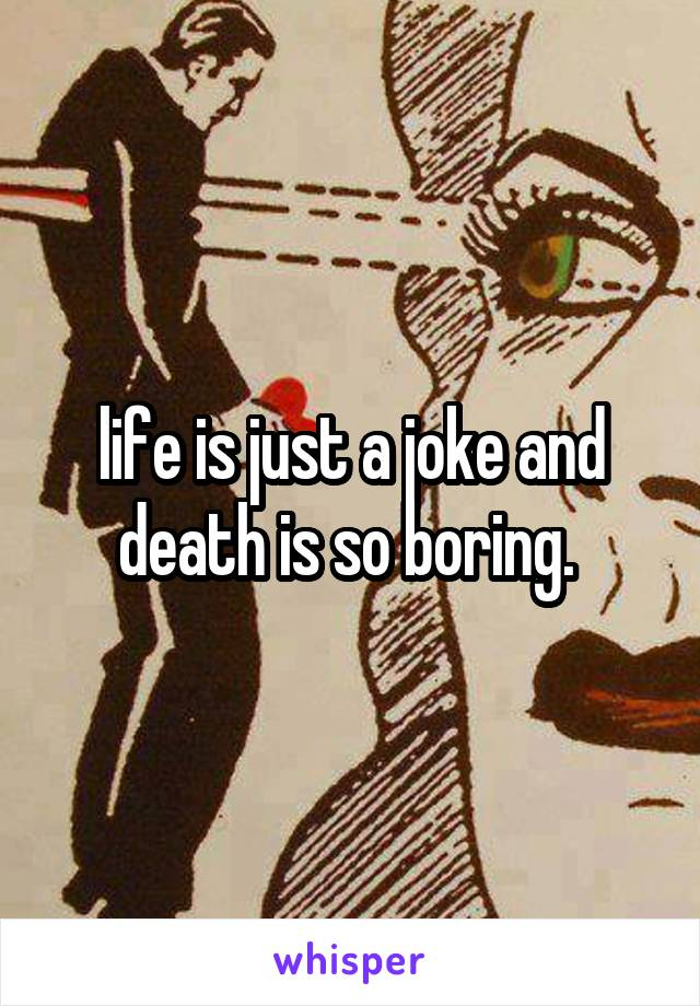 life is just a joke and death is so boring.