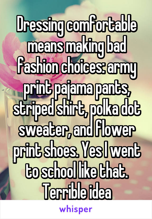 Dressing comfortable means making bad fashion choices: army print pajama pants, striped shirt, polka dot sweater, and flower print shoes. Yes I went to school like that. Terrible idea