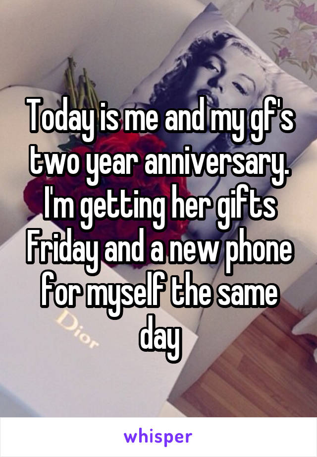 Today is me and my gf's two year anniversary. I'm getting her gifts Friday and a new phone for myself the same day