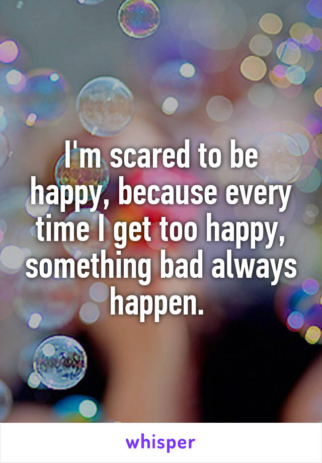 I'm scared to be happy, because every time I get too happy, something bad always happen.