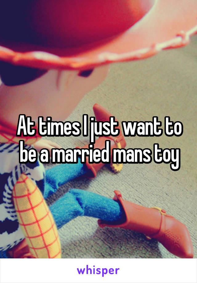 At times I just want to be a married mans toy
