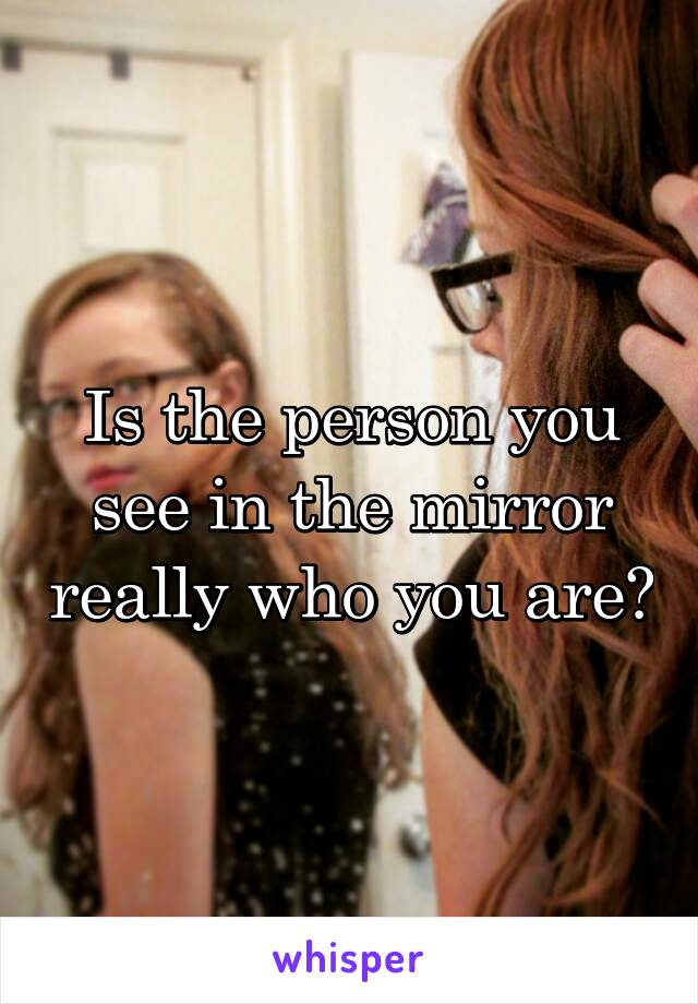 Is the person you see in the mirror really who you are?