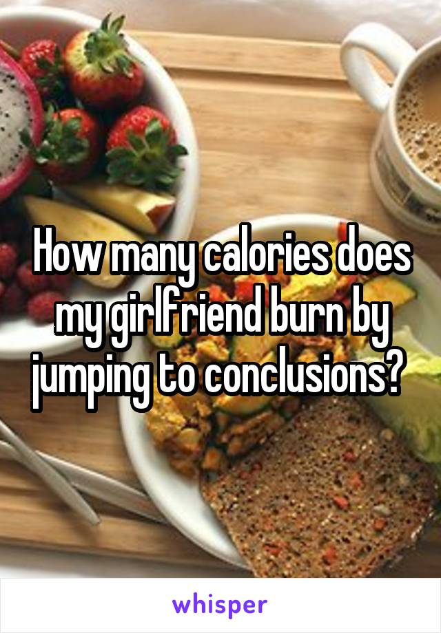 How many calories does my girlfriend burn by jumping to conclusions?